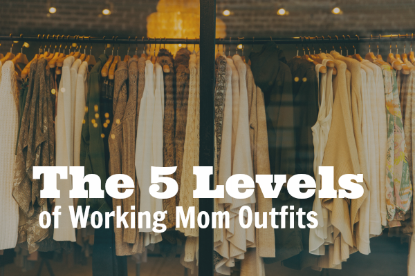 """Clothing boutique window with rows of clothes hanging; text on top: """"The 5 Levels of Working Mom Outfits"""""""